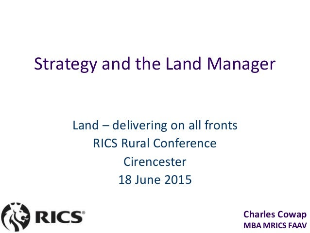 Charles Cowap MBA MRICS FAAV Strategy and the Land Manager Land – delivering on all fronts RICS Rural Conference Cirencest...