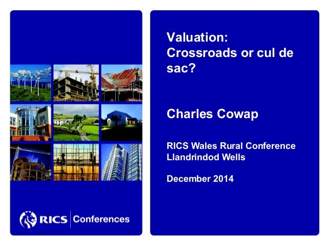 Valuation:  Crossroads or cul de  sac?  Charles Cowap  RICS Wales Rural Conference  Llandrindod Wells  December 2014