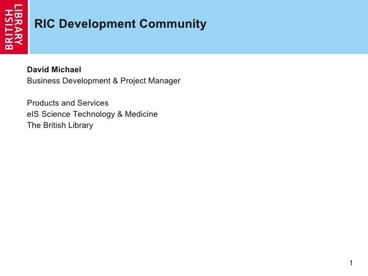 RIC Development Community <ul><ul><ul><li>David Michael </li></ul></ul></ul><ul><ul><ul><li>Business Development & Project...