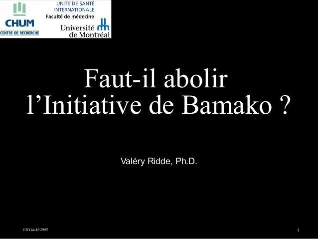 VR/UdeM/2008 1Faut-il abolirl'Initiative de Bamako ?Valéry Ridde, Ph.D.