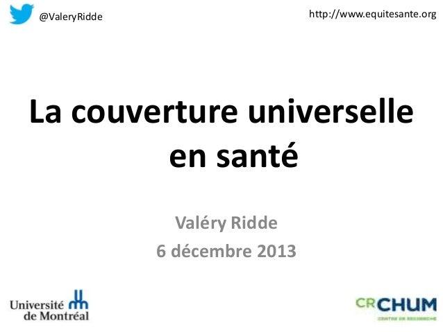 http://www.equitesante.org  @ValeryRidde  La couverture universelle en santé Valéry Ridde 6 décembre 2013