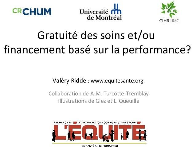 Gratuité des soins et/ou financement basé sur la performance? Valéry Ridde : www.equitesante.org Collaboration de A-M. ...