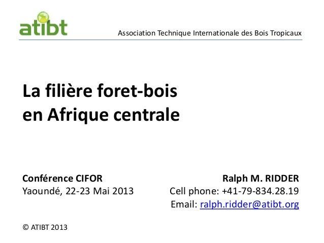 Association Technique Internationale des Bois Tropicaux© ATIBT 2013La filière foret-boisen Afrique centraleRalph M. RIDDER...