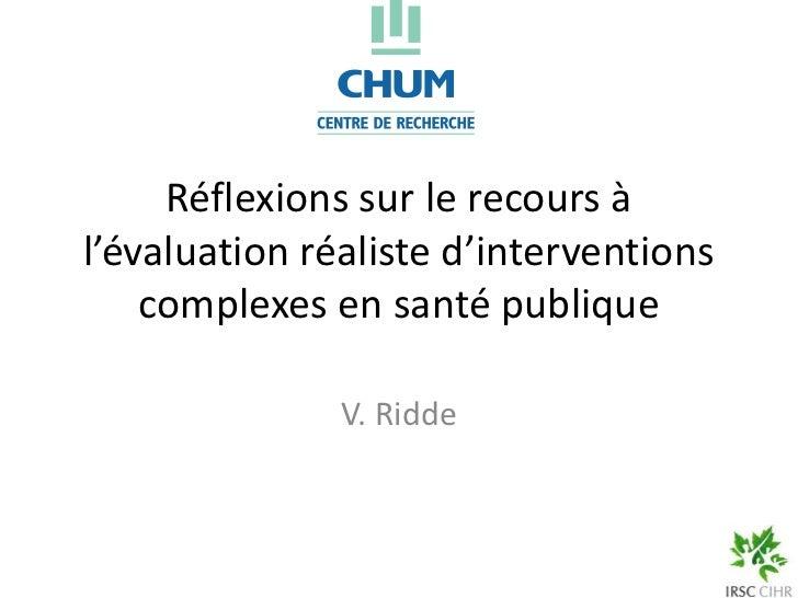 Réflexions sur le recours àl'évaluation réaliste d'interventions    complexes en santé publique               V. Ridde