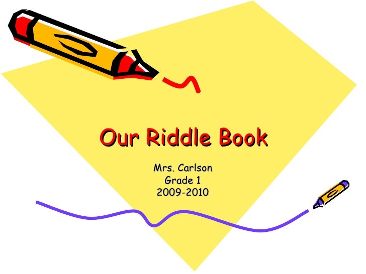 Our Riddle Book Mrs. Carlson Grade 1 2009-2010