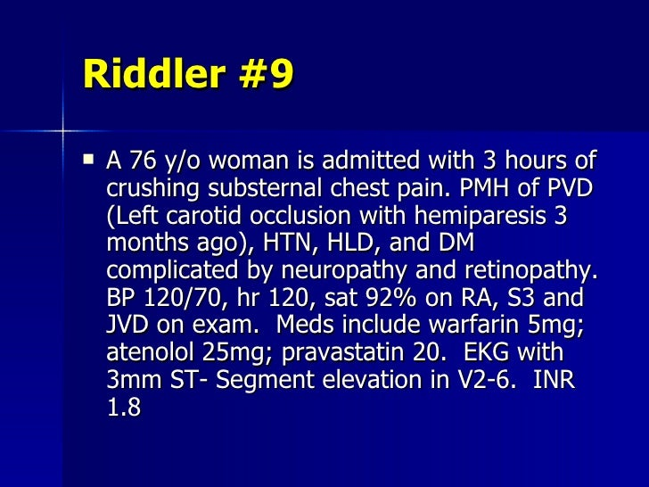 Riddler #9 <ul><li>A 76 y/o woman is admitted with 3 hours of crushing substernal chest pain. PMH of PVD (Left carotid occ...