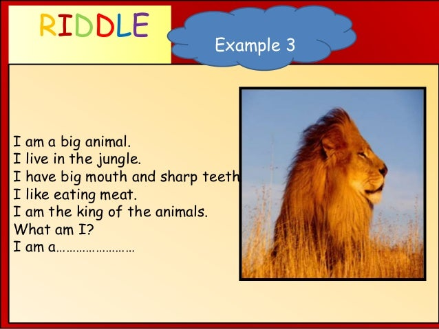 RIDDLE WHAT AM I ? I am a big animal. I live in the jungle. I have big mouth and sharp teeth. I like eating meat. I am the...
