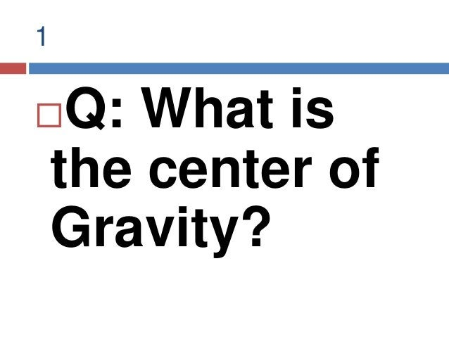 1 Q: What is the center of Gravity?