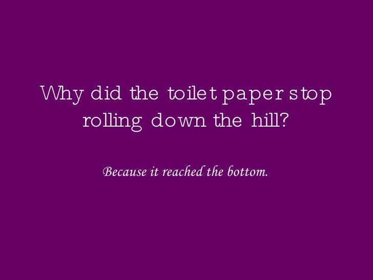 Why did the toilet paper stop rolling down the hill? Because it reached the bottom.