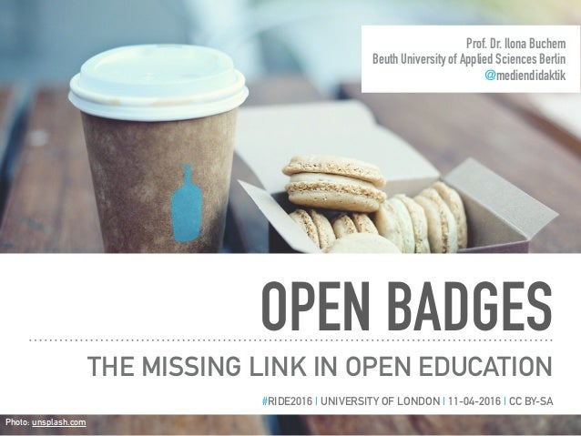 OPEN BADGES THE MISSING LINK IN OPEN EDUCATION Prof. Dr. Ilona Buchem Beuth University of Applied Sciences Berlin @mediend...