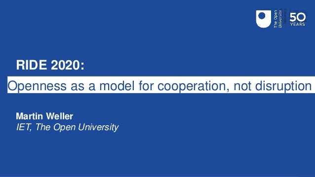 RIDE 2020: Openness as a model for cooperation, not disruption Martin Weller IET, The Open University