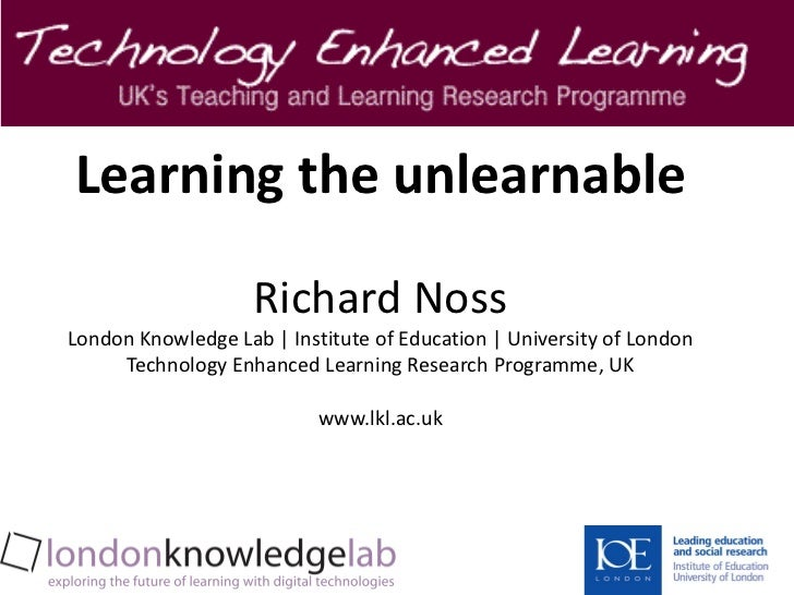 Learning the unlearnable                    Richard NossLondon Knowledge Lab   Institute of Education   University of Lond...