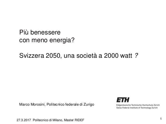1 Più benessere con meno energia? Svizzera 2050, una società a 2000 watt ? Marco Morosini, Politecnico federale di Zurigo ...
