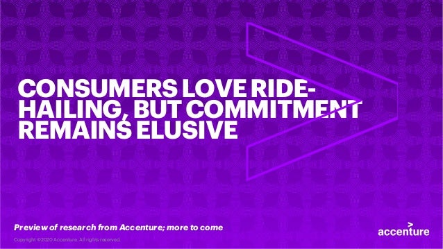 CONSUMERSLOVERIDE- HAILING,BUTCOMMITMENT REMAINSELUSIVE Preview of research from Accenture; more to come Copyright ©2020 A...