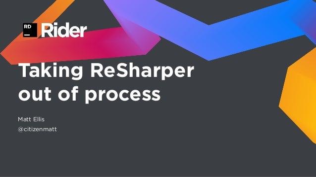 Taking ReSharper out of process Matt Ellis @citizenmatt