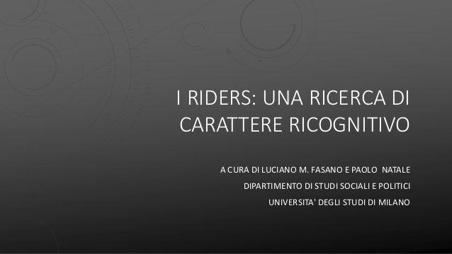 I RIDERS: UNA RICERCA DI CARATTERE RICOGNITIVO A CURA DI LUCIANO M. FASANO E PAOLO NATALE DIPARTIMENTO DI STUDI SOCIALI E ...