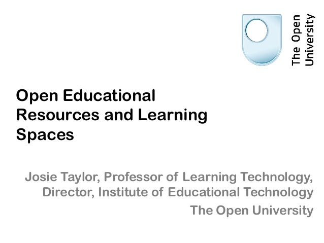Open Educational Resources and Learning Spaces Josie Taylor, Professor of Learning Technology, Director, Institute of Educ...