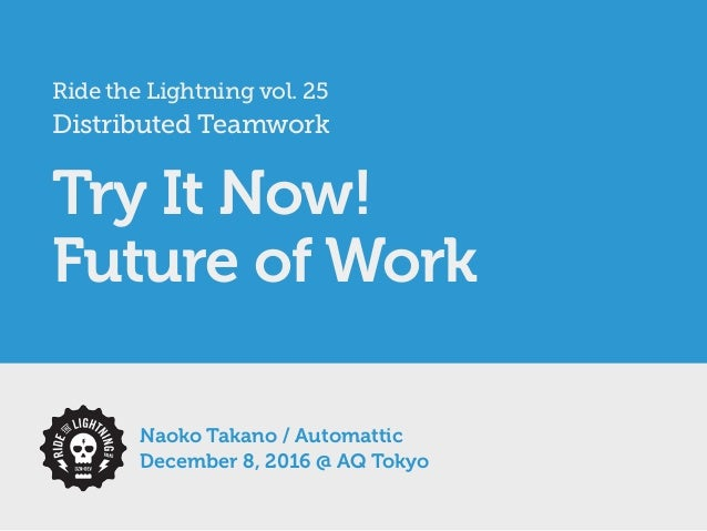 Ride the Lightning vol. 25 Distributed Teamwork Try It Now! Future of Work Naoko Takano / Automattic December 8, 2016 @ AQ...