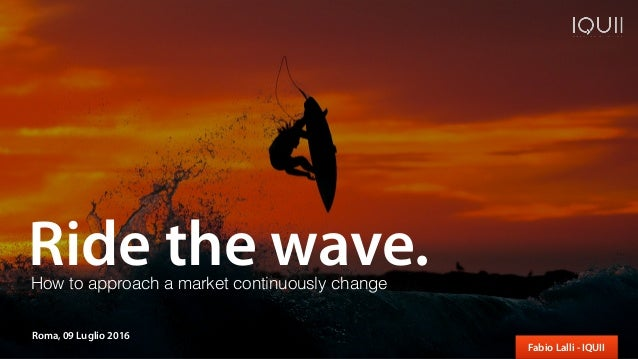 Ride the wave. Fabio Lalli - IQUII Roma, 09 Luglio 2016 How to approach a market continuously change
