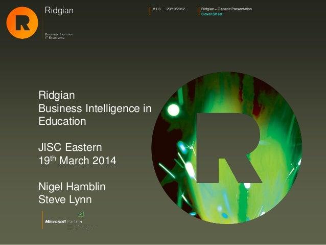 Ridgian – Generic Presentation Cover Sheet V1.3 29/10/2012 Ridgian Business Intelligence in Education JISC Eastern 19th Ma...