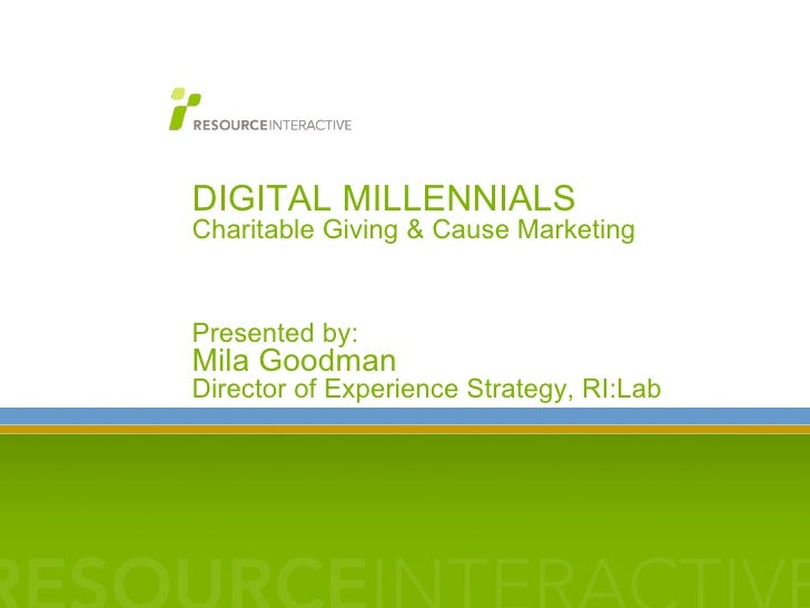 DIGITAL MILLENNIALS  Charitable Giving & Cause Marketing Presented by:  Mila Goodman Director of Experience Strategy, RI:L...