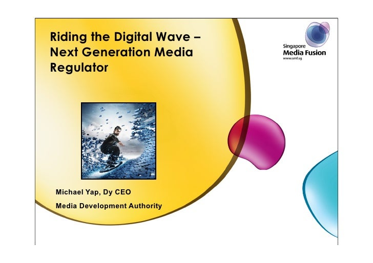 Riding the Digital Wave – Next Generation Media Regulator     Michael Yap, Dy CEO Media Development Authority