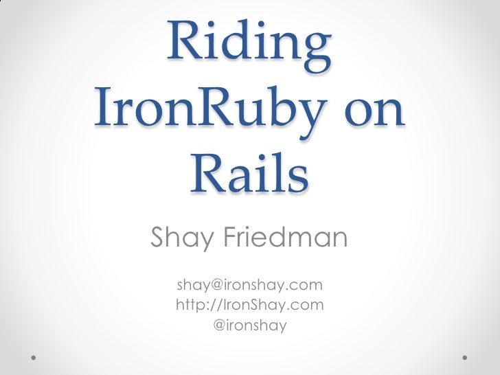 Riding IronRuby on     Rails   Shay Friedman    shay@ironshay.com    http://IronShay.com         @ironshay