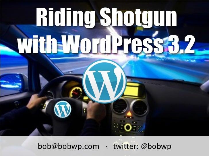 Riding Shotgunwith WordPress 3.2  bob@bobwp.com • twitter: @bobwp
