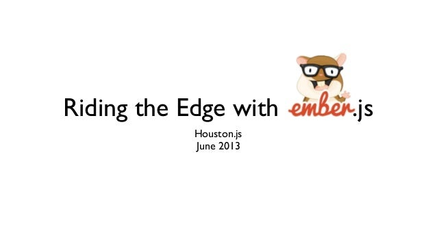 Riding the Edge with Ember.js Houston.js June 2013