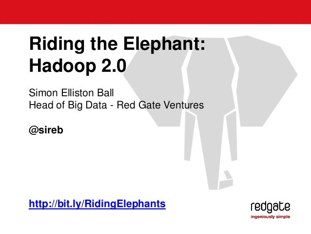 Simon Elliston Ball Head of Big Data - Red Gate Ventures @sireb Riding the Elephant: Hadoop 2.0 http://bit.ly/RidingElepha...
