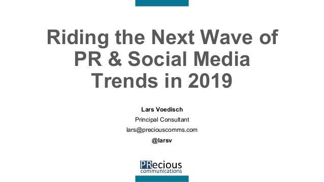 Riding the Next Wave of PR & Social Media Trends in 2019 Lars Voedisch Principal Consultant lars@preciouscomms.com @larsv