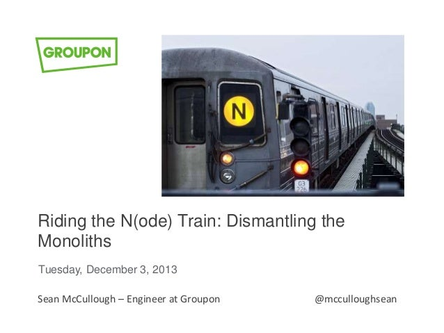 Riding the N(ode) Train: Dismantling the Monoliths Tuesday, December 3, 2013 Sean McCullough – Engineer at Groupon  @mccul...
