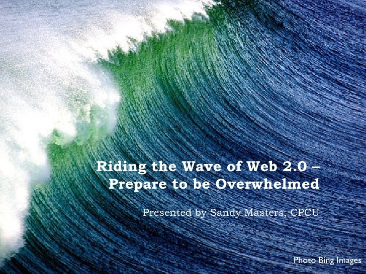 Riding the Wave of Web 2.0 –  Prepare to be Overwhelmed      Presented by Sandy Masters, CPCU                             ...