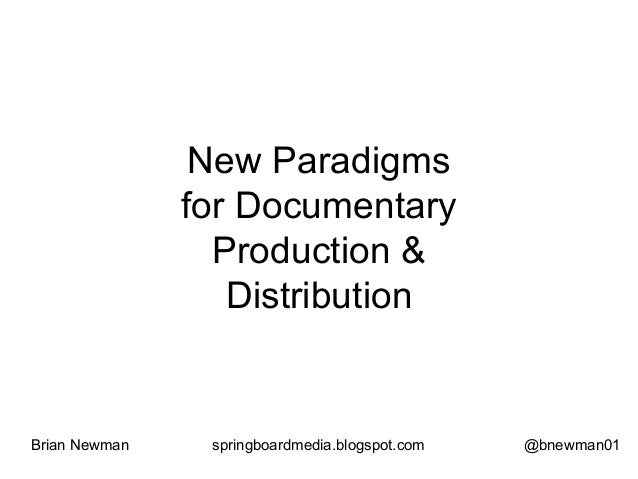 New Paradigms for Documentary Production & Distribution Brian Newman springboardmedia.blogspot.com @bnewman01