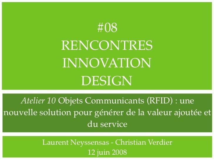 #08                RENCONTRES                INNOVATION                  DESIGN    Atelier 10 Objets Communicants (RFID) :...