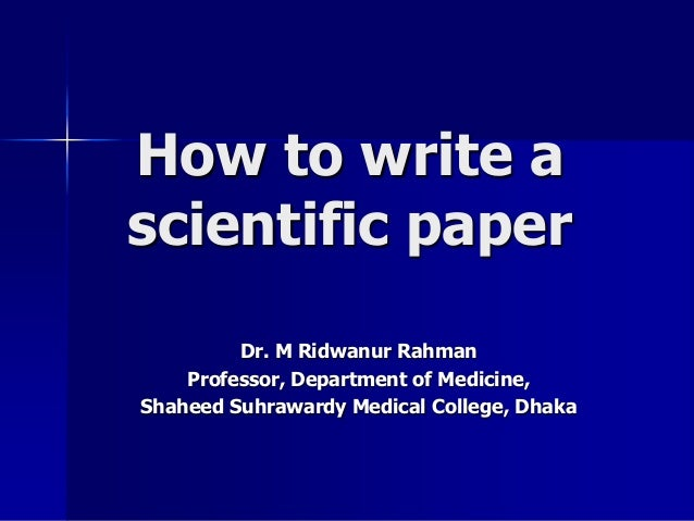 How to write a  scientific paper  Dr. M Ridwanur Rahman  Professor, Department of Medicine,  Shaheed Suhrawardy Medical Co...