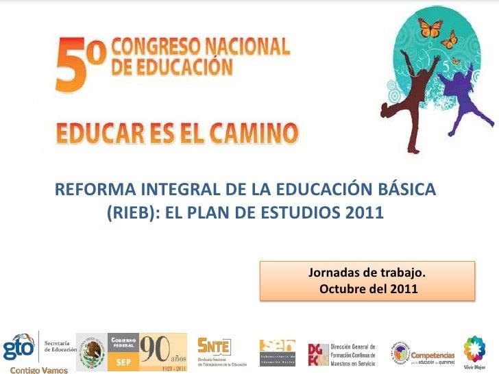 REFORMA INTEGRAL DE LA EDUCACIÓN BÁSICA     (RIEB): EL PLAN DE ESTUDIOS 2011                         Jornadas de trabajo. ...
