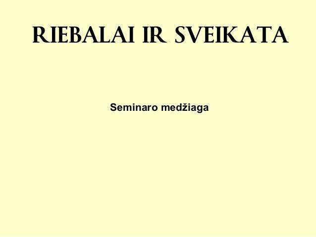 RIEBALAI IR SVEIKATA Seminaro medžiaga