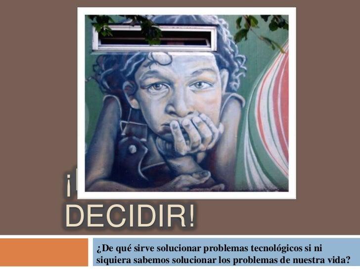 ¡DEBEMOSDECIDIR! ¿De qué sirve solucionar problemas tecnológicos si ni siquiera sabemos solucionar los problemas de nuestr...