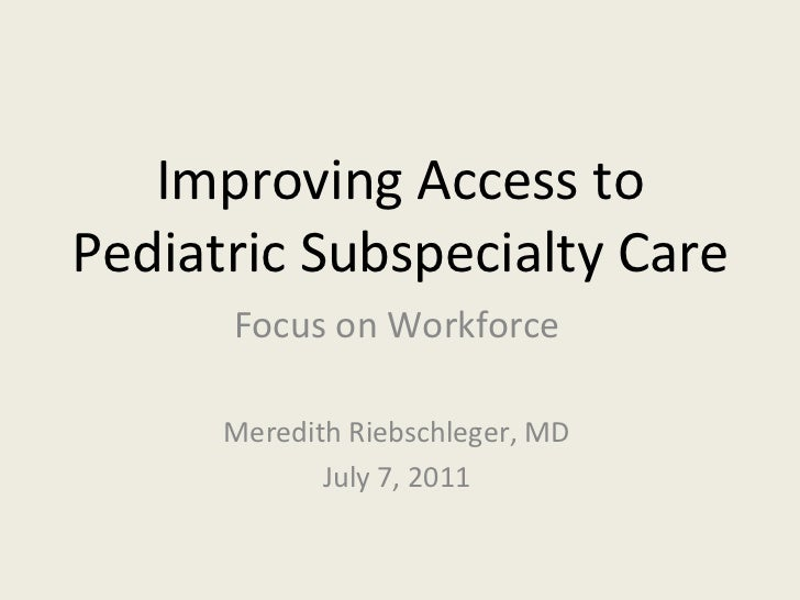 Improving Access to Pediatric Subspecialty Care Focus on Workforce Meredith Riebschleger, MD July 7, 2011