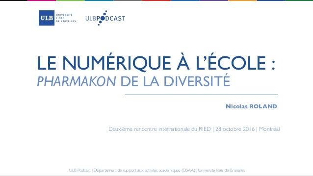 LE NUMÉRIQUE À L'ÉCOLE : Nicolas ROLAND PHARMAKON DE LA DIVERSITÉ Deuxième rencontre internationale du RIED | 28 octobre 2...
