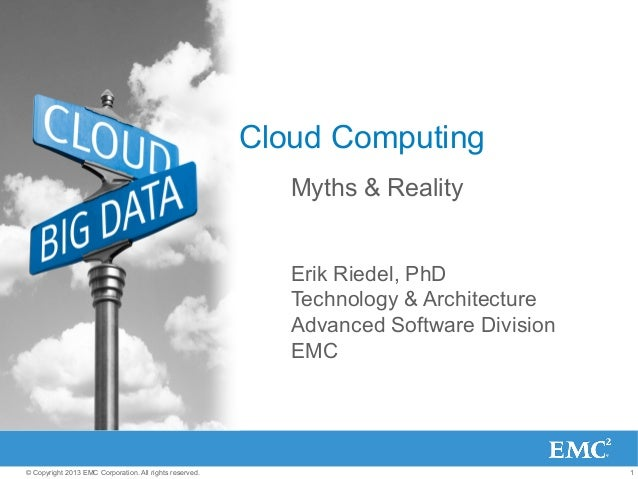 1© Copyright 2013 EMC Corporation. All rights reserved. Cloud Computing Myths & Reality Erik Riedel, PhD Technology & Arch...