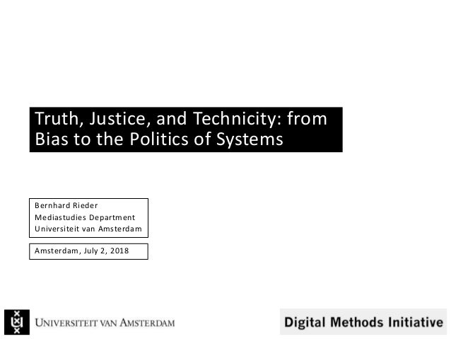 Truth, Justice, and Technicity: from Bias to the Politics of Systems Bernhard Rieder Mediastudies Department Universiteit ...