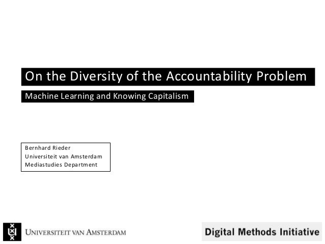 On the Diversity of the Accountability Problem Machine Learning and Knowing Capitalism Bernhard Rieder Universiteit van Am...
