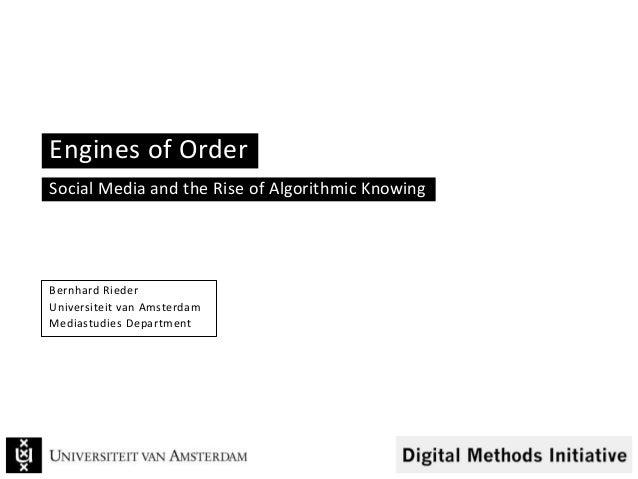 Engines of Order Social Media and the Rise of Algorithmic Knowing Bernhard Rieder Universiteit van Amsterdam Mediastudies ...