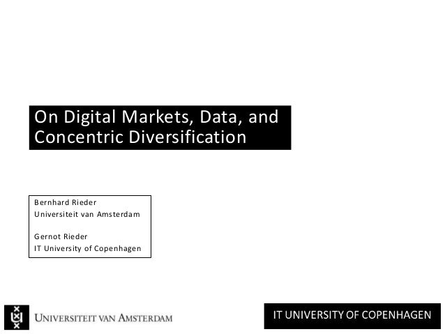 On Digital Markets, Data, and Concentric Diversification Bernhard Rieder Universiteit van Amsterdam Gernot Rieder IT Unive...