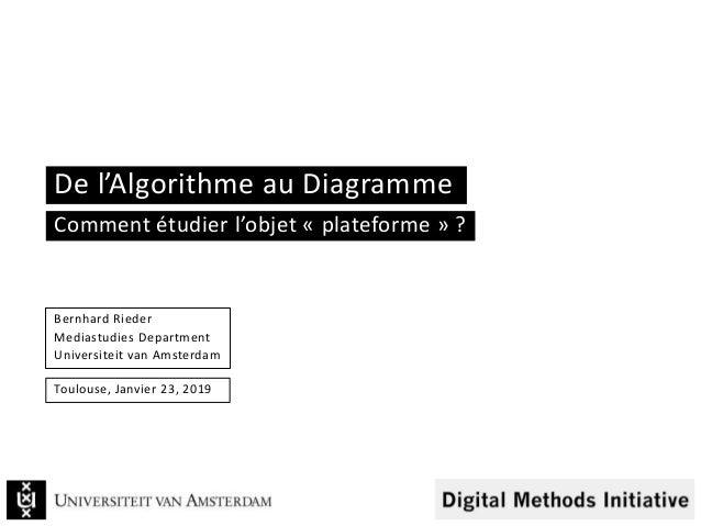 De l'Algorithme au Diagramme Bernhard Rieder Mediastudies Department Universiteit van Amsterdam Toulouse, Janvier 23, 2019...