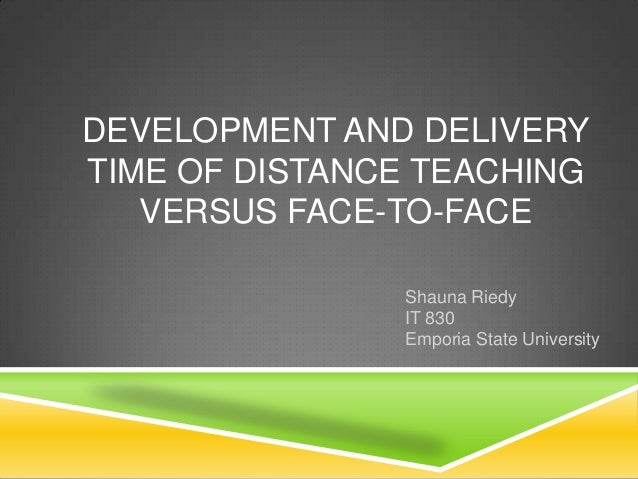 DEVELOPMENT AND DELIVERYTIME OF DISTANCE TEACHING   VERSUS FACE-TO-FACE               Shauna Riedy               IT 830   ...