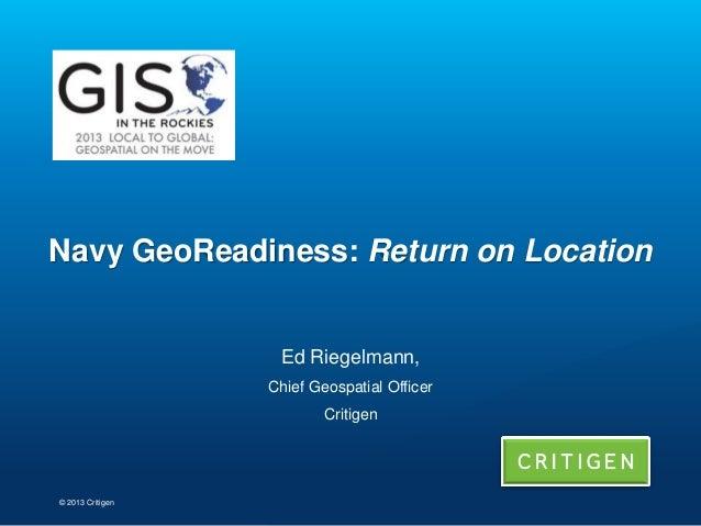 Navy GeoReadiness: Return on Location  Ed Riegelmann, Chief Geospatial Officer Critigen  © 2013 Critigen