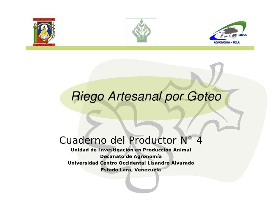 Riego Artesanal por Goteo   Cuaderno del Productor N° 4   Unidad de Investigación en Producción Animal              Decana...